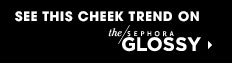 SEE THIS CHEEK TREND ON THE SEPHORA GLOSSY