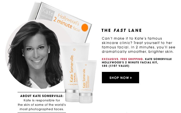 THE FAST LANE Exclusive. Free Shipping. Can't make it to Kate's famous skincare clinic? Treat yourself to her famous facial. In 2 minutes, you'll see dramatically smoother, brighter skin. KATE SOMERVILLE Hollywood's 2 Minute Facial Kit, $85 ($107 value) SHOP NOW ABOUT KATE SOMERVILLE: Kate is responsible for the skin of some of the world's most photographed faces.
