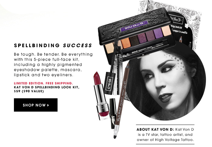 SPELLBINDING SUCCESS Limited Edition. Free Shipping. Be tough. Be tender. Be everything with this 5-piece full-face kit, including a highly pigmented eyeshadow palette, mascara, lipstick and two eyeliners. Kat von D Spellbinding Look Kit, $59 ($90 value) SHOP NOW ABOUT KAT VON D: Kat Von D is a TV star, tattoo artist, and owner of High Voltage Tattoo.