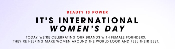 BEAUTY IS POWER IT'S INTERNATIONAL WOMEN'S DAY Today, we're celebrating our brands with female founders. They're helping make women around the world look and feel their best.