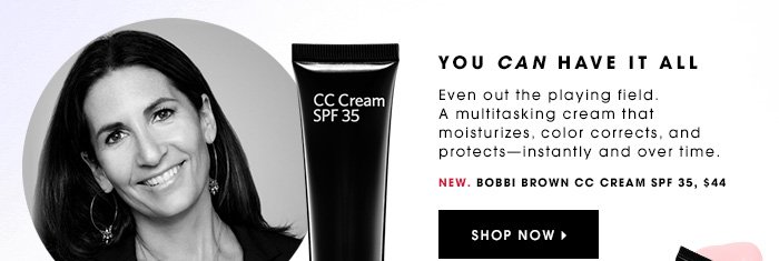 YOU CAN HAVE IT ALL New. Even out the playing field. A multitasking cream that moisturizes, color corrects, and protects - instantly and over time. BOBBI BROWN CC Cream SPF 35, $44. Shop now