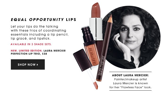 EQUAL OPPORTUNITY LIPS New. Limited Edition. Let your lips do the talking with these trios of coordinating essentials including a lip pencil, lip glacé, and lipstick. Available in 4 shade sets. LAURA MERCIER Perfection Lip Trio, $38 SHOP NOW ABOUT LAURA MERCIER: Painter/makeup artist Laura Mercier is known for her Flawless Face look.
