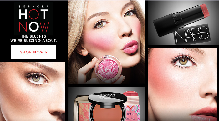 SEPHORA HOT NOW The blushes we're buzzing about. SHOP NOW
