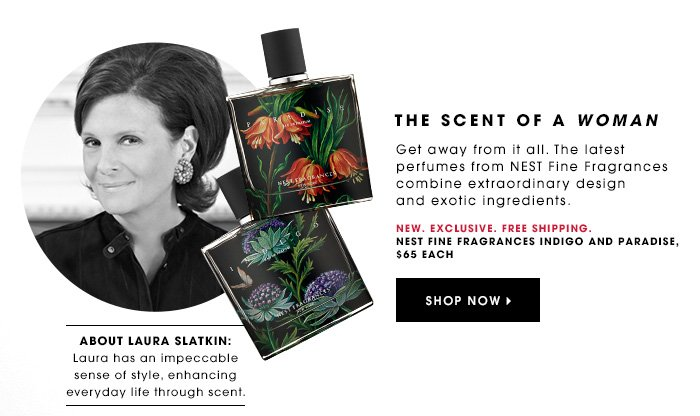 THE SCENT OF A WOMAN NEW. Exclusive. Free Shipping. Get away from it all. The latest perfumes from NEST Fine Fragrances combine extraordinary design and exotic ingredients. NEST Fine Fragrances Indigo and Paradise, $65 each SHOP NOW ABOUT LAURA SLATKIN: Laura has an impeccable sense of style, enhancing everyday life through scent.
