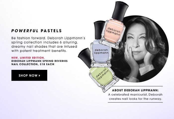 POWERFUL PASTELS New. Limited Edition. Be fashion forward. Deborah Lippmann's spring collection includes 6 alluring, dreamy nail shades that are infused with potent treatment benefits. Deborah Lippmann Spring Reveries Nail Collection, $18 each SHOP NOW ABOUT DEBORAH LIPPMANN: A celebrated manicurist, Deborah creates nail looks for the runway.