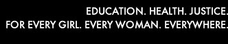EDUCATION. HEALTH. JUSTICE. FOR EVERY GIRL. EVERY WOMAN. EVERYWHERE.
