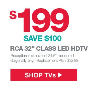 $199 (SAVE $100) RCA 32 inch CLASS LED HDTV | Reception is simulated. 31.5 inch measured diagonally. 2-yr. Replacement Plan, $32.99 | SHOP TVs