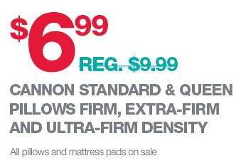 $6.99 EACH (REG. $9.99) CANNON STANDARD & QUEEN PILLOWS FIRM, EXTRA-FIRM AND ULTRA-FIRM DENSITY | All pillows and mattress pads on sale