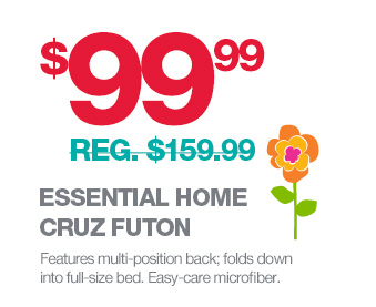 $99.99 (REG. $159.99) ESSENTIAL HOME CRUZ FUTON | Features multi-position back; folds down into full-size bed. Easy-care microfiber.
