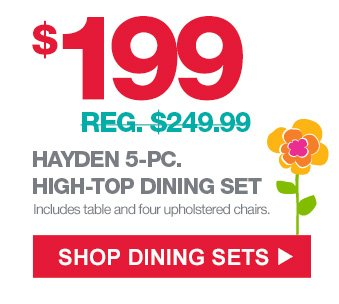 $199 (REG. 249.99) HAYDEN 5-PC. HIGH-TOP DINING SET | Includes table and four upholstered chairs. | SHOP DINING SETS