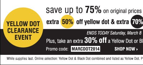 Yellow Dot Clearance Event Thousands of items just added Save up to 75% on original prices when you take an extra 50% of Yellow Dot and 70% off Black Dot items'� Plus, take an extra 30% off Yellow Dot or Black Dot merchandise**** Promo code: MARCDOT2014 Choose as many items as you like Ends today Saturday, March 8