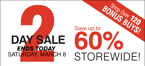 2 Day Sale Ends today Saturday, March 8 Save up to 60% STOREWIDE