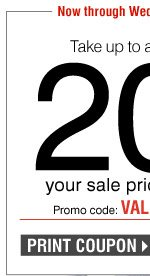 Take up to an extra 20% off your sale price purchase*** Now - Wednesday, March 12 Promo code: VALUE2014MR Print coupon