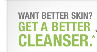 WANT BETTER SKIN? GET A BETTER CLEANSER.*