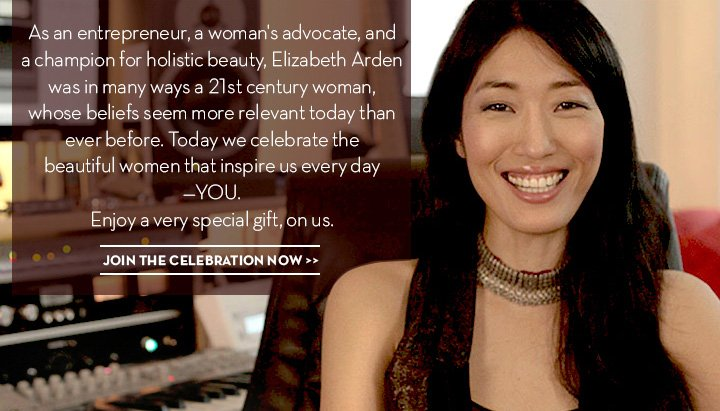As an entrepreneur, a woman's advocate, and a champion for holistic  beauty, Elizabeth Arden was in many ways a 21st century woman, whose beliefs seem more relevant today than ever before. Today we celebrate the beautiful women that inspire us everyday—YOU. Enjoy a very special gift, on us. JOIN THE CELEBRATION NOW.