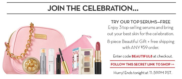 JOIN THE CELEBRATION... TRY OUR TOP SERUMS—FREE. Enjoy 3 top-selling serums and bring out your best skin for the celebration.  8-piece Beautiful Gift + free shipping with ANY $59 order. Enter code BEAUTIFUL8 at checkout. SHOP NOW. Hurry! Ends tonight at 11:59PM PST.