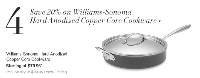 4. Save 20% on Williams-Sonoma Hard Anodized Copper Core Cookware - Williams-Sonoma Hard-Anodized Copper Core Cookware - Starting at $79.96* - Reg. Starting at $99.95 / 20% Off Reg.