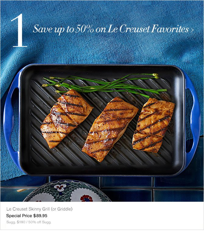 1. Save up to 50% on Le Creuset Favorites - Le Creuset Skinny Grill (or Griddle) - Special Price $89.95 - Sugg. $180 / 50% off Sugg.