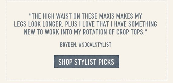 """THE  HIGH WAIST ON THESE MAXIS MAKES MY LEGS LOOK LONGER, PLUS I LOVE THAT I  HAVE SOMETHING NEW TO WORK IN TO MY ROTATION OF CROP TOPS."" BRYDEN,  #SOCALSTYLIST SHOP STYLIST PICS"