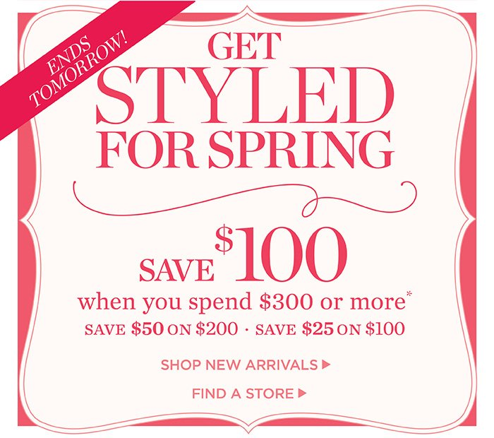 Ends tomorrow! Get Styled for Spring. Save $100 when you spend $300 or more. Save $50 on $200. Save $25 on $100. Shop New Arrivals. Find a Store.
