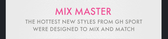 MIX MASTER | THE HOTTEST NEW STYLES FROM GH SPORT WERE DESIGNED TO MIX AND MATCH