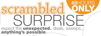 SCRAMBLED SURPRISE: Expect the unexpected - deals, sweeps...anything's possible.