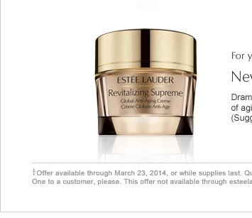 †Offer available through March 23, 2014, or while supplies last. Quantities limited. One to a customer, please. This offer not available through esteelauder.com For your purchase, may we suggest: New. Revitalizing Supreme Dramatically reduce the look of multiple signs of aging—all at once. $50.00 (Suggested retail price)
