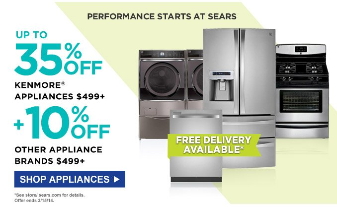 Performance Starts at Sears | Up to 35% off Kenmore® appliances $499+ | + 10% off other appliance brands $499+ | Free Delivery Available* | Shop Appliances | *See store/ sears.com for details. | Offer ends 3/15/14.