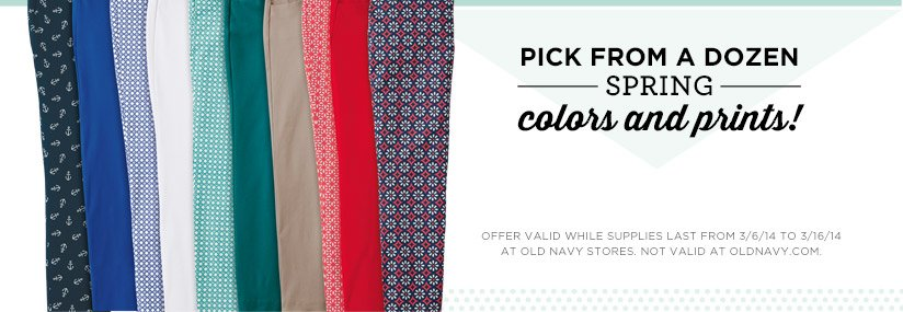 PICK FROM A DOZEN SPRING colors and prints! | OFFER VALID WHILE SUPPLIES LAST FROM 3/6/14 TO 3/16/14 AT OLD NAVY STORES. NOT VALID AT OLDNAVY.COM