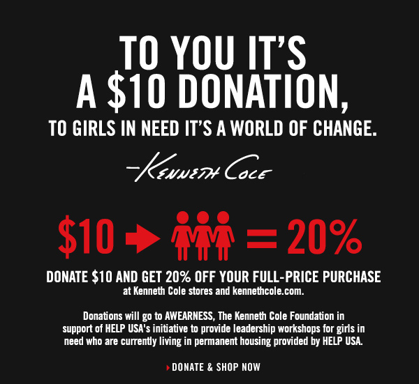 DONATE $10 AND GET 20% OFF YOUR FULL-PRICE PURCHASE at Kenneth Cole stores and kennethcole.com. Donations will go to AWEARNESS, The Kenneth Cole Foundation in support of HELP USA's initiative to provide leadership workshops for girls in need who are currently living in permanent housing provided by HELP USA. // DONATE & SHOP NOW
