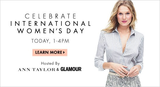 CELEBRATE INTERNATIONAL WOMEN'S DAY  TODAY, 1-4PM  LEARN MORE  Host By  Ann Taylor & GLAMOUR