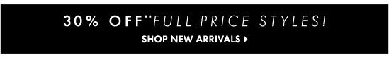 30% Off** Full-Price Styles!  SHOP NEW ARRIVALS
