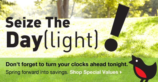 Seize The Day(light)! Spring forward into a new season. Don't forget to turn your clocks ahead tonight. Shop Special Values.