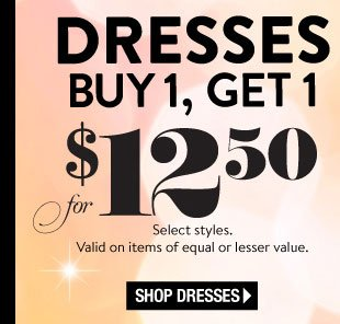 In Stores & Online! Happy Hour Today, March 8. Online: All Day Long. In Stores: 3-6PM Local. Limited time only! Dresses Buy 1, Get 1 for $12.50. Select Styles. Valid on items of equal or lesser value. SHOP DRESSES
