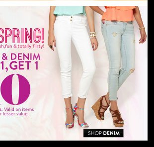 Shorts & Denim. Buy 1, Get 1 for $10. Select Styles. Valid on items of equal or lesser value. SHOP DENIM