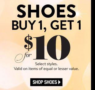 In Stores & Online! Happy Hour Today, March 8. Online: All Day Long. In Stores: 3-6PM Local. Limited time only! Shoes Buy 1, Get 1 for $10. Select Styles. Valid on items of equal or lesser value. SHOP SHOES