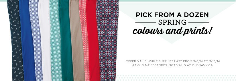 PICK FROM A DOZEN SPRING colours and prints!   OFFER VALID WHILE SUPPLIES LAST FROM 3/6/14 TO 3/16/14 AT OLD NAVY STORES. NOT VALID AT OLDNAVY.CA.