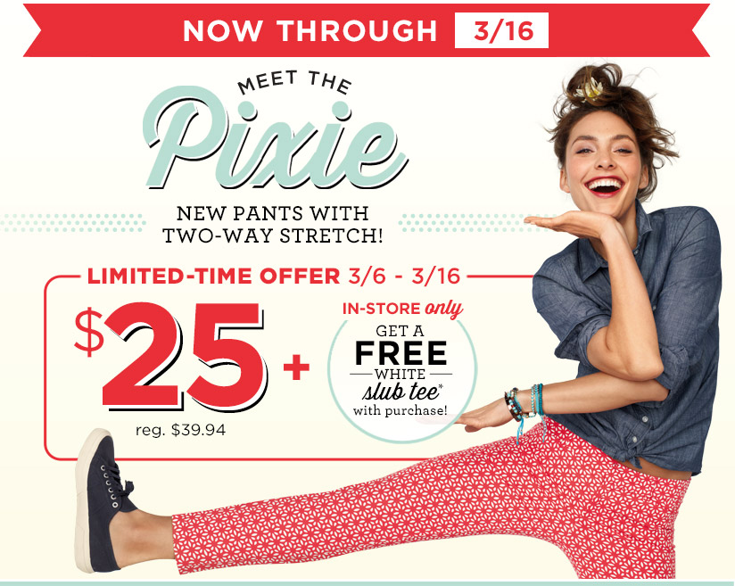 NOW THROUGH 3/16   MEET THE Pixie   NEW PANTS WITH TWO-WAY STRETCH!   LIMITED-TIME OFFER 3/6 - 3/16   $25 reg. $34.94 + IN-STORE only   GET A FREE WHITE slub tee* with purchase!