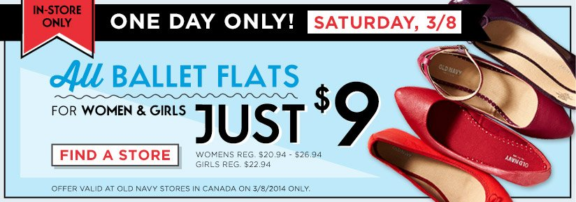 IN-STORE ONLY   ONE DAY ONLY!   SATURDAY, 3/8   All BALLET FLATS FOR WOMEN & GIRLS JUST $9   WOMEN'S REG. $20.94 - $26.94   GIRLS REG. $22.94   FIND A STORE   OFFER VALID AT OLD NAVY STORES IN CANADA ON 3/8/2014 ONLY.