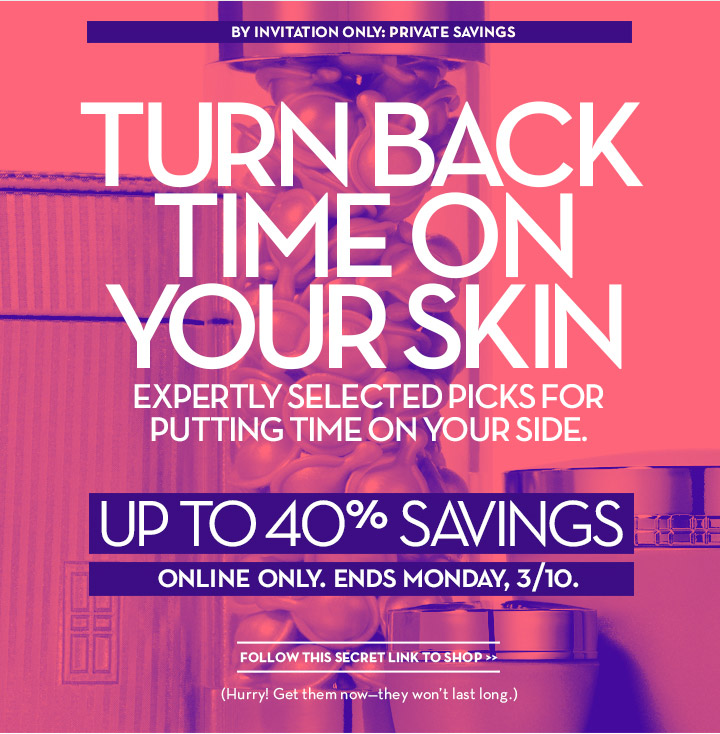 BY INVITATION ONLY: PRIVATE SAVINGS. TURN BACK TIME ON YOUR SKIN. EXPERTLY SELECTED PICKS FOR PUTTING TIME ON YOUR SIDE. UP TO 40% SAVINGS. ONLINE ONLY. ENDS MONDAY, 3/10. FOLLOW THIS SECRET LINK TO SHOP. (Hurry! Get them now-they won't last long.)