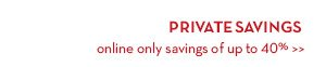 PRIVATE SAVINGS online only savings of up to 40%.