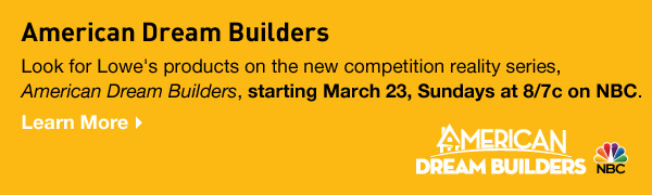 American Dream Builders. Look for Lowe's products on the new competition reality series, American Dream Builders, starting March 23, Sundays at 8/7c on NBC. Learn More.