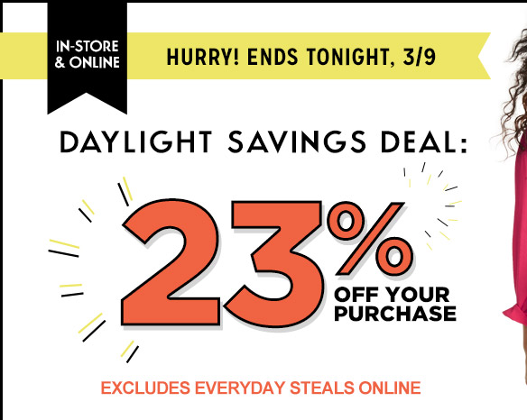 IN-STORE & ONLINE | HURRY! ENDS TONIGHT, 3/9 | DAYLIGHT SAVINGS DEAL: 23% OFF YOUR PURCHASE | EXCLUDES EVERYDAY STEALS ONLINE