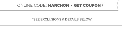 ONLINE CODE: MARCHON • GET COUPON  › *SEE EXCLUSIONS & DETAILS BELOW