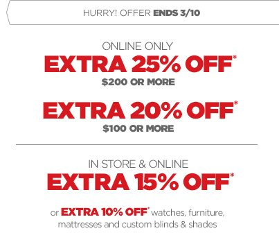 HURRY! OFFER ENDS 3/10 ONLINE ONLY EXTRA  25% OFF* $200 OR MORE EXTRA 20% OFF* $100 OR MORE | IN STORE & ONLINE  EXTRA 15% OFF* or EXTRA 10% OFF* watches, furniture, mattresses  and custom blinds & shades