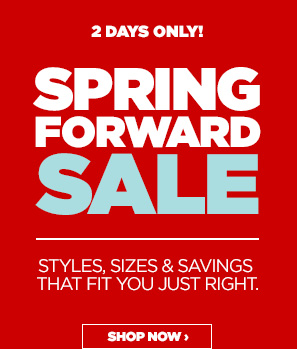 2 DAYS ONLY! SPRING FORWARD SALE STYLES,  SIZES & SAVINGS THAT FIT YOU JUST RIGHT. SHOP NOW ›