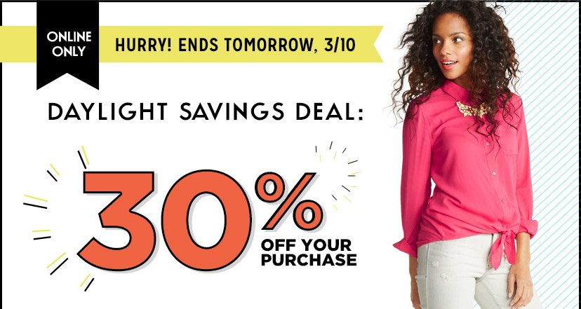 ONLINE ONLY | HURRY! ENDS TOMORROW, 3/10 | DAYLIGHT SAVINGS DEAL: 30% OFF YOUR PURCHASE