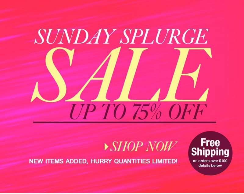 Sunday SPLURGE SALE! Up to 75% OFF, New Items Added, Quantities Limited. SHOP NOW!