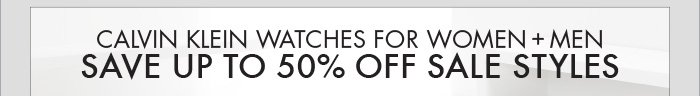 CALVIN KLEIN WATCHES  FOR WOMEN + MEN   SAVE UP TO 50% OFF SALE STYLES
