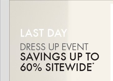 LAST DAY DRESS UP  EVENT SAVINGS UP TO   60% SITEWIDE*